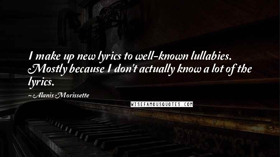 Alanis Morissette quotes: I make up new lyrics to well-known lullabies. Mostly because I don't actually know a lot of the lyrics.