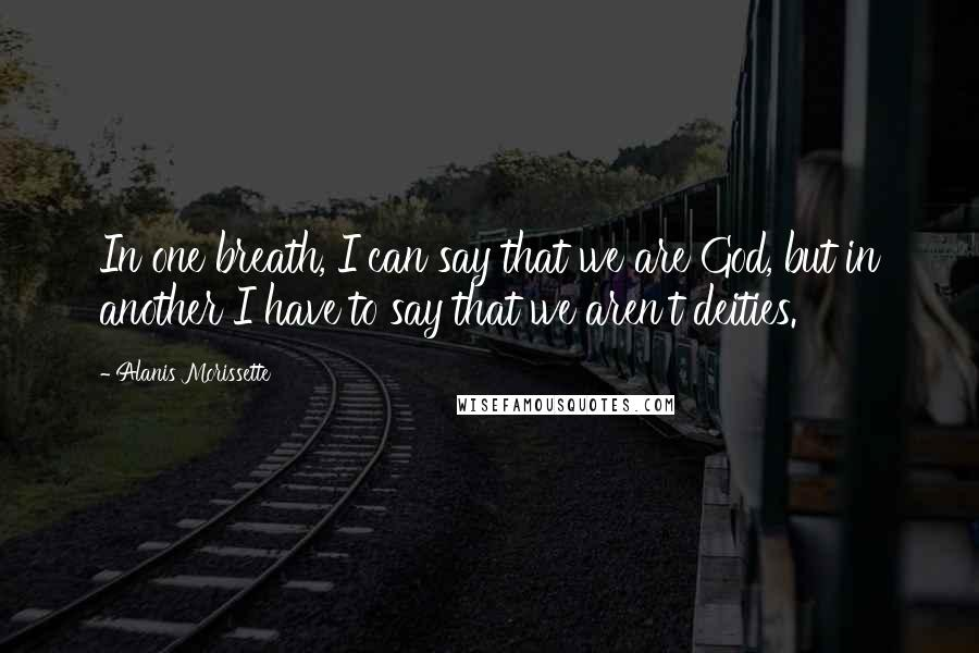 Alanis Morissette quotes: In one breath, I can say that we are God, but in another I have to say that we aren't deities.