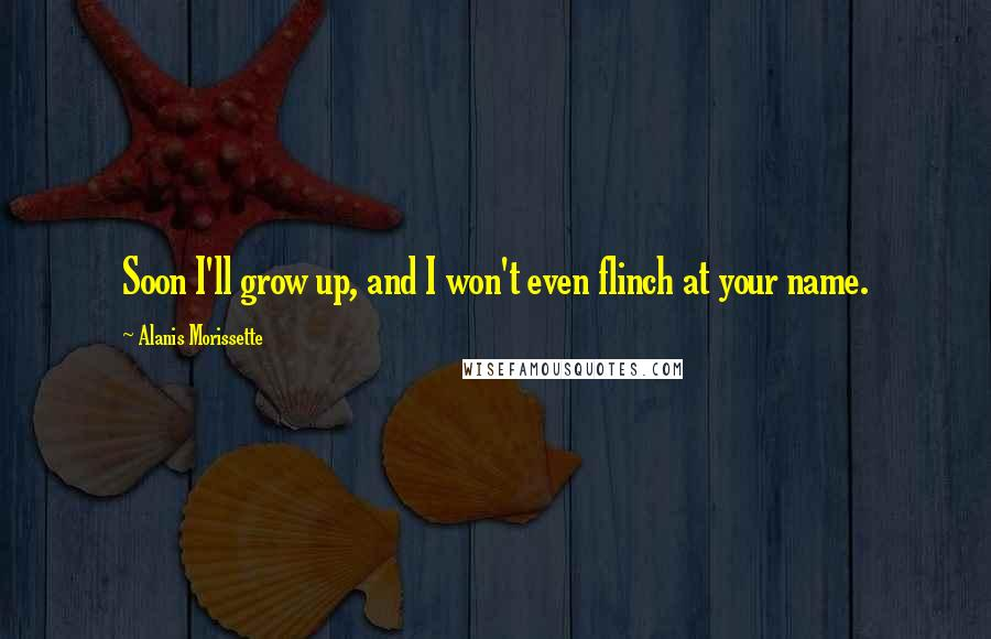 Alanis Morissette quotes: Soon I'll grow up, and I won't even flinch at your name.