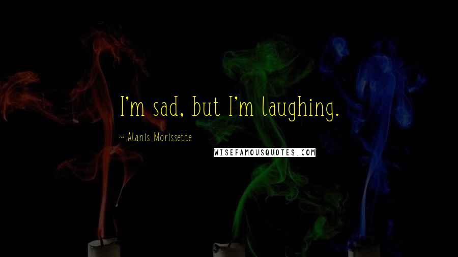 Alanis Morissette quotes: I'm sad, but I'm laughing.