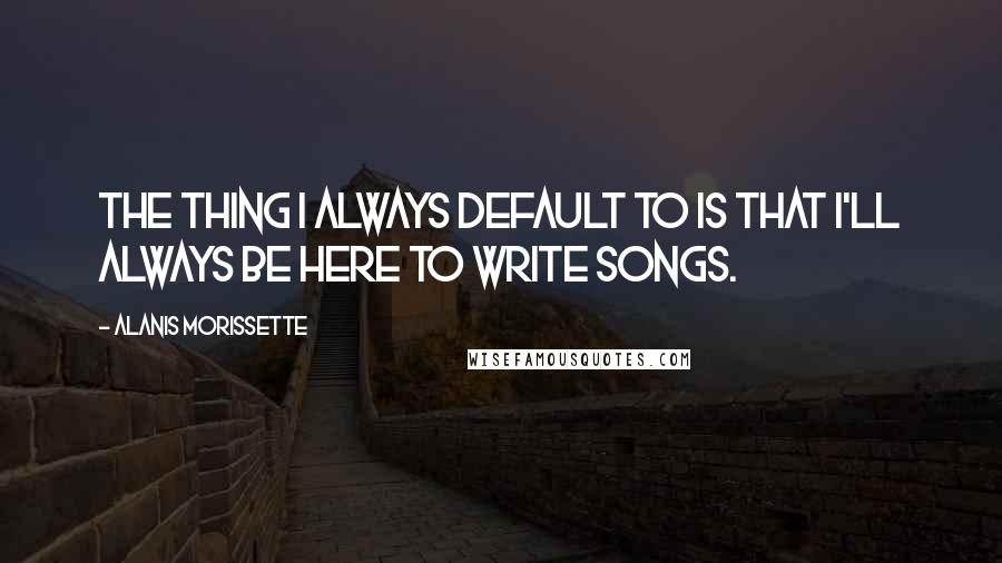 Alanis Morissette quotes: The thing I always default to is that I'll always be here to write songs.