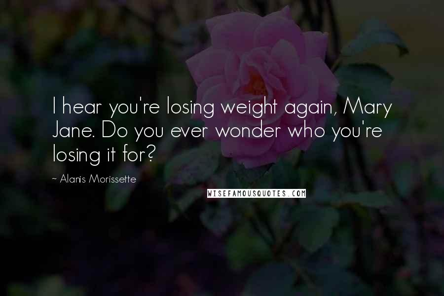 Alanis Morissette quotes: I hear you're losing weight again, Mary Jane. Do you ever wonder who you're losing it for?