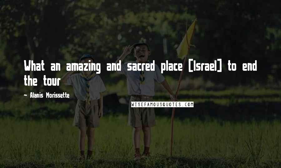 Alanis Morissette quotes: What an amazing and sacred place [Israel] to end the tour
