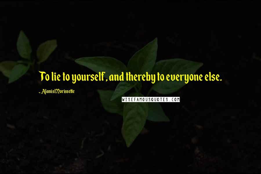Alanis Morissette quotes: To lie to yourself, and thereby to everyone else.