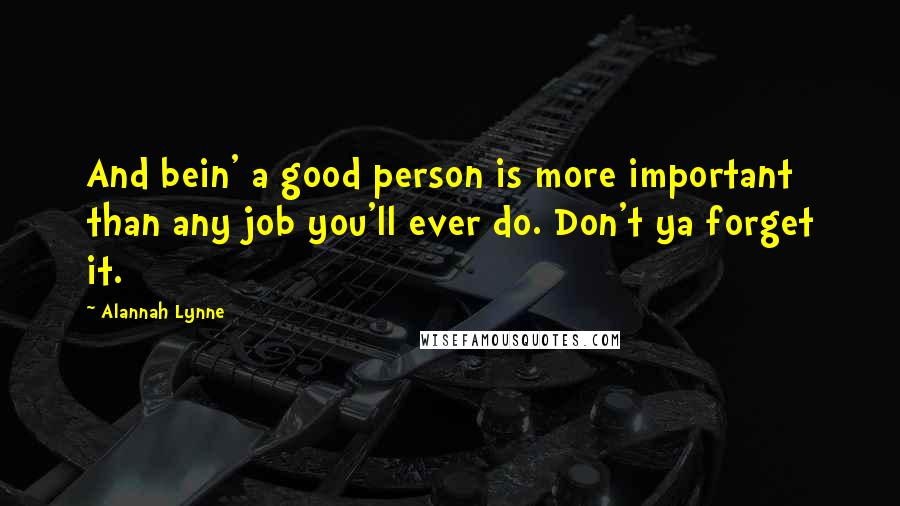 Alannah Lynne quotes: And bein' a good person is more important than any job you'll ever do. Don't ya forget it.