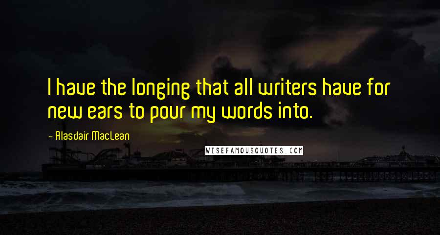 Alasdair MacLean quotes: I have the longing that all writers have for new ears to pour my words into.