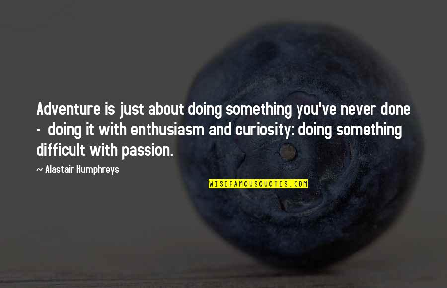 Alastair Humphreys Quotes By Alastair Humphreys: Adventure is just about doing something you've never