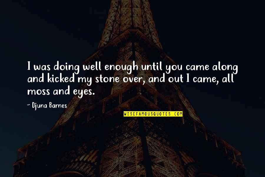 Alastair Humphreys Quotes By Djuna Barnes: I was doing well enough until you came