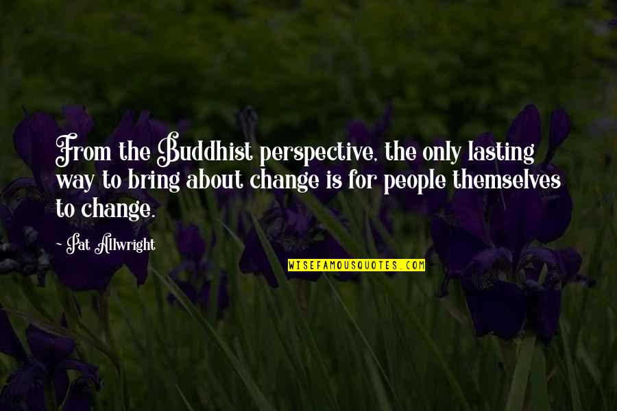 Alastair Humphreys Quotes By Pat Allwright: From the Buddhist perspective, the only lasting way