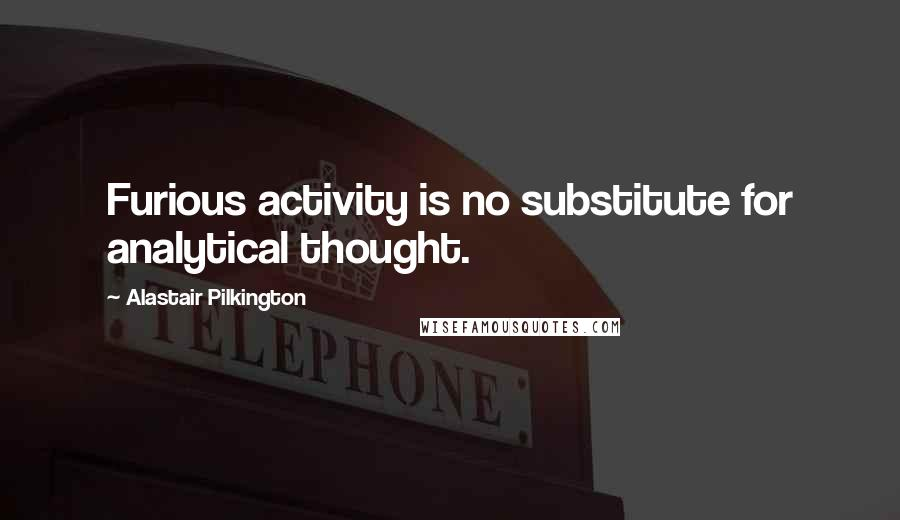 Alastair Pilkington quotes: Furious activity is no substitute for analytical thought.