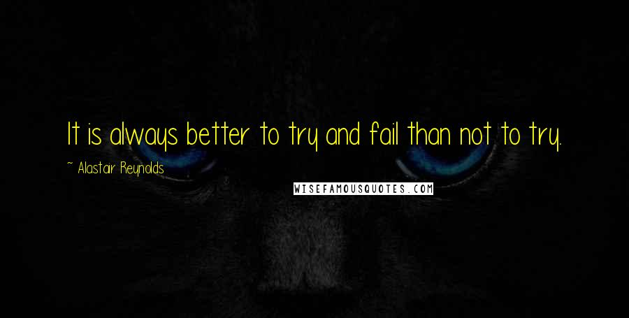 Alastair Reynolds quotes: It is always better to try and fail than not to try.