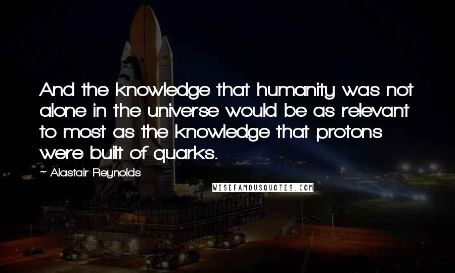 Alastair Reynolds quotes: And the knowledge that humanity was not alone in the universe would be as relevant to most as the knowledge that protons were built of quarks.