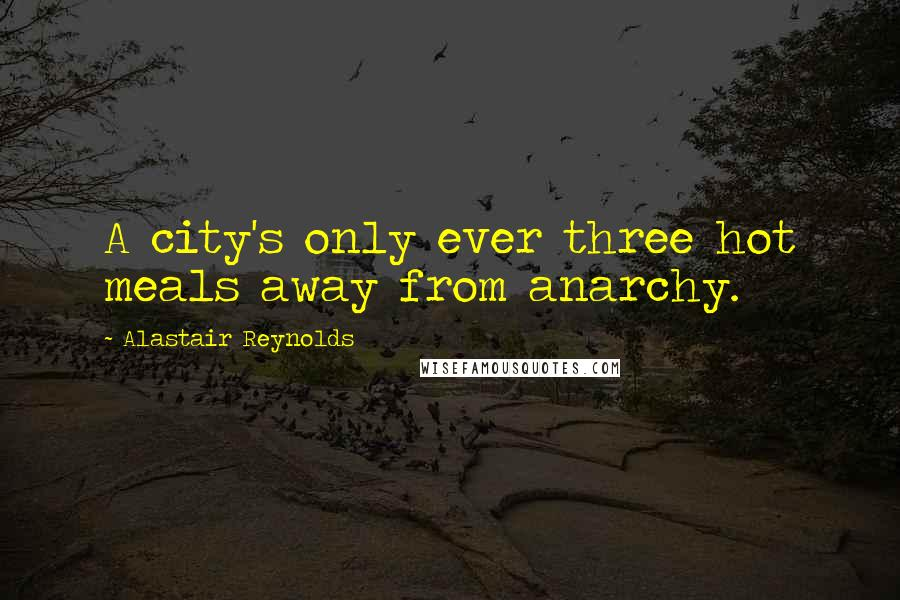 Alastair Reynolds quotes: A city's only ever three hot meals away from anarchy.