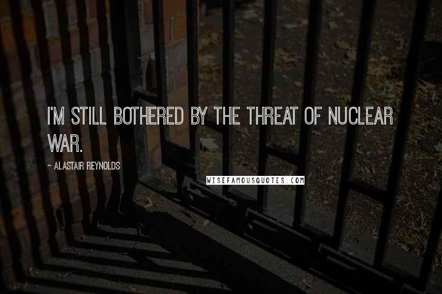 Alastair Reynolds quotes: I'm still bothered by the threat of nuclear war.