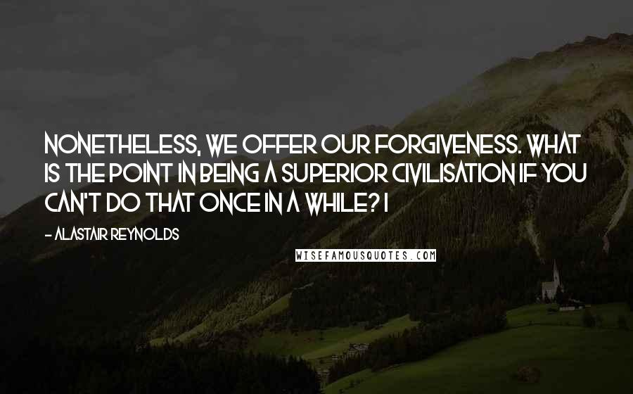 Alastair Reynolds quotes: Nonetheless, we offer our forgiveness. What is the point in being a superior civilisation if you can't do that once in a while? I
