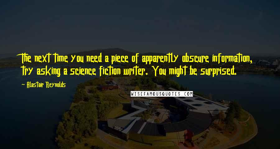 Alastair Reynolds quotes: The next time you need a piece of apparently obscure information, try asking a science fiction writer. You might be surprised.