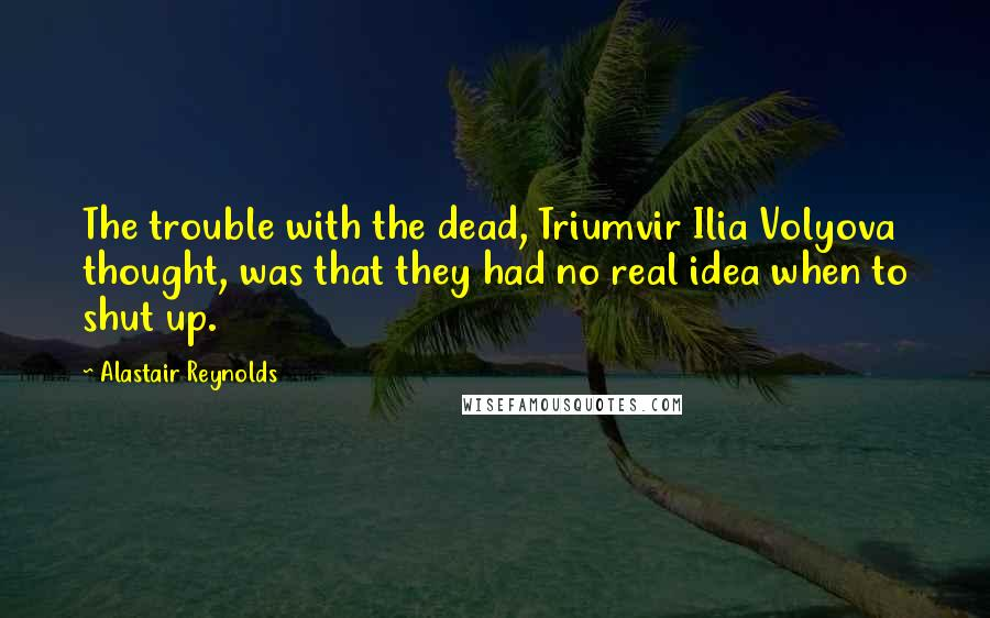 Alastair Reynolds quotes: The trouble with the dead, Triumvir Ilia Volyova thought, was that they had no real idea when to shut up.