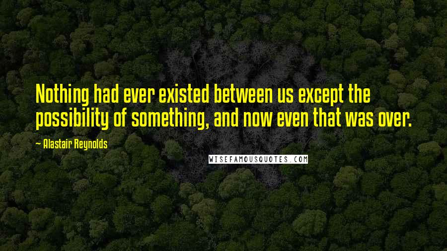 Alastair Reynolds quotes: Nothing had ever existed between us except the possibility of something, and now even that was over.