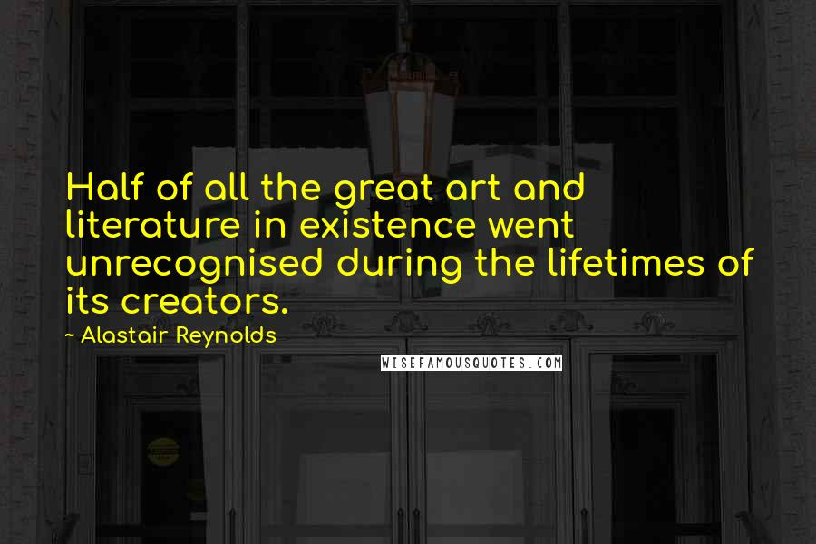 Alastair Reynolds quotes: Half of all the great art and literature in existence went unrecognised during the lifetimes of its creators.