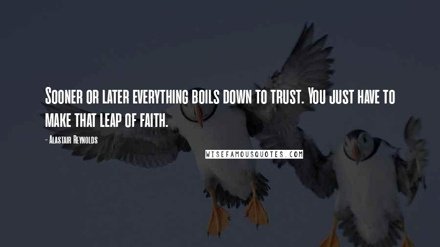 Alastair Reynolds quotes: Sooner or later everything boils down to trust. You just have to make that leap of faith.