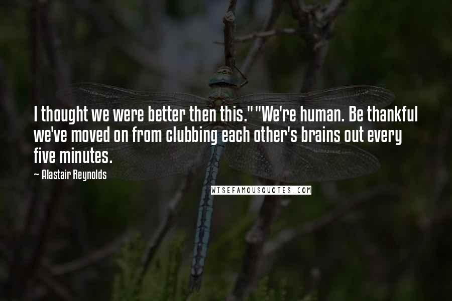 """Alastair Reynolds quotes: I thought we were better then this.""""""""We're human. Be thankful we've moved on from clubbing each other's brains out every five minutes."""