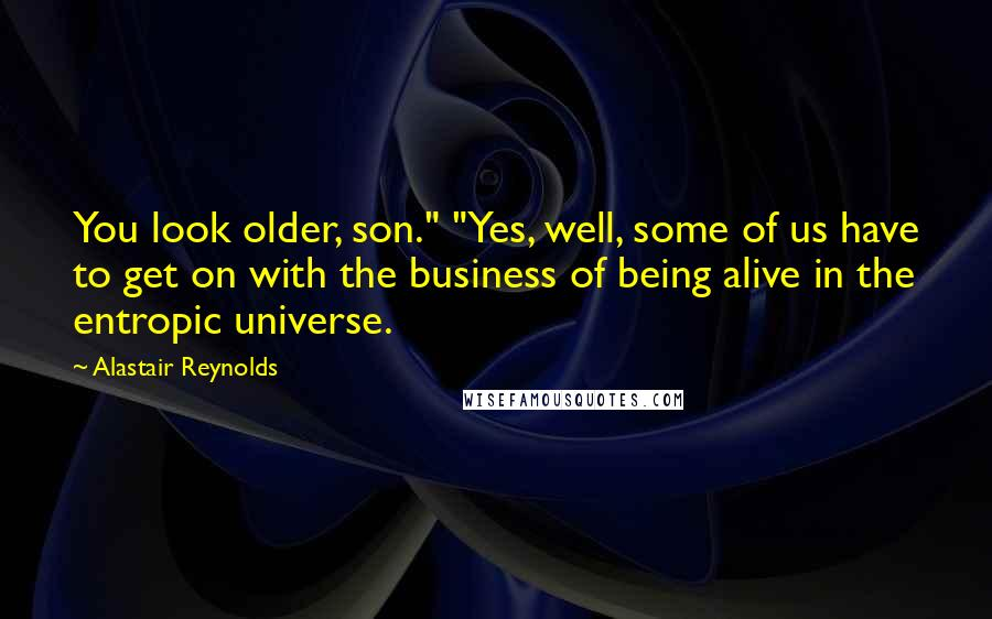 """Alastair Reynolds quotes: You look older, son."""" """"Yes, well, some of us have to get on with the business of being alive in the entropic universe."""