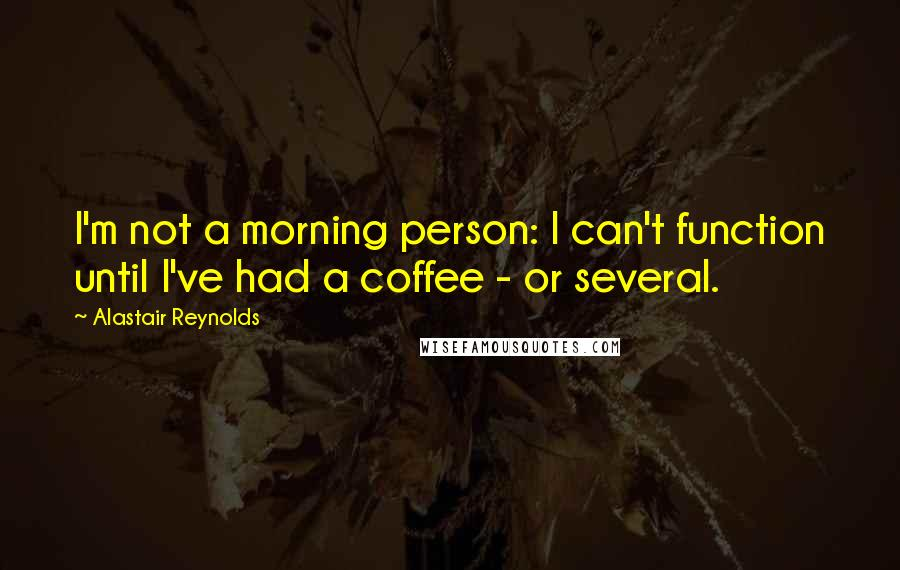 Alastair Reynolds quotes: I'm not a morning person: I can't function until I've had a coffee - or several.