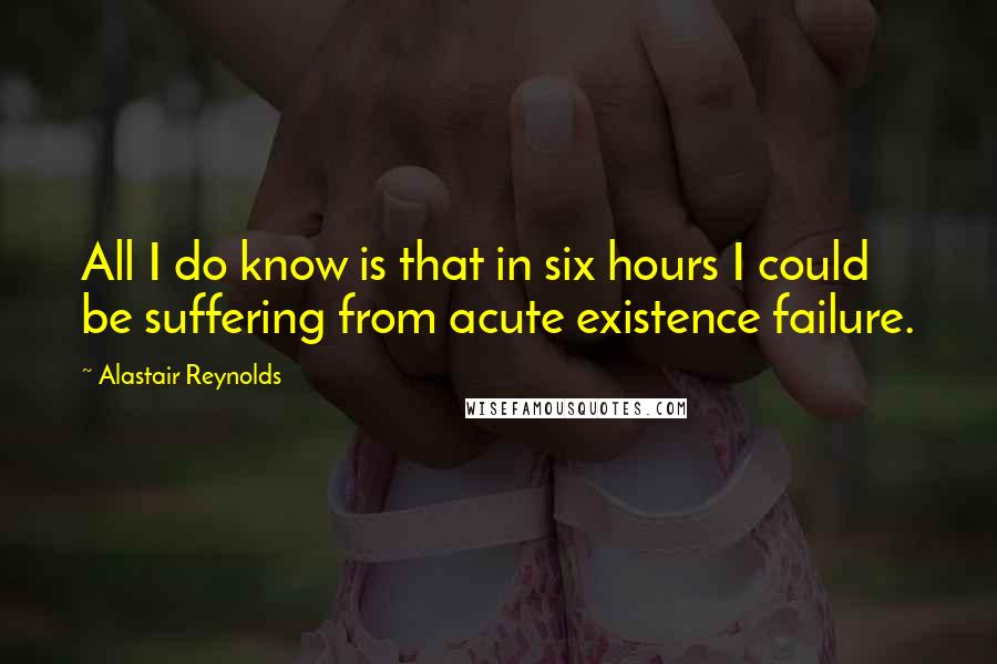 Alastair Reynolds quotes: All I do know is that in six hours I could be suffering from acute existence failure.