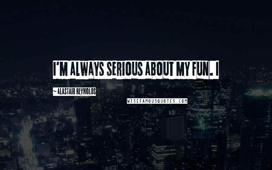Alastair Reynolds quotes: I'm always serious about my fun. I