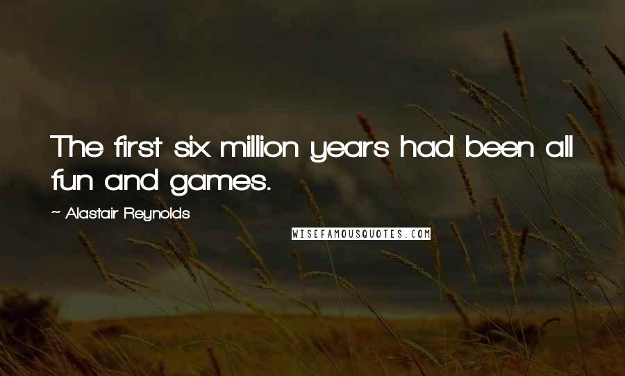 Alastair Reynolds quotes: The first six million years had been all fun and games.