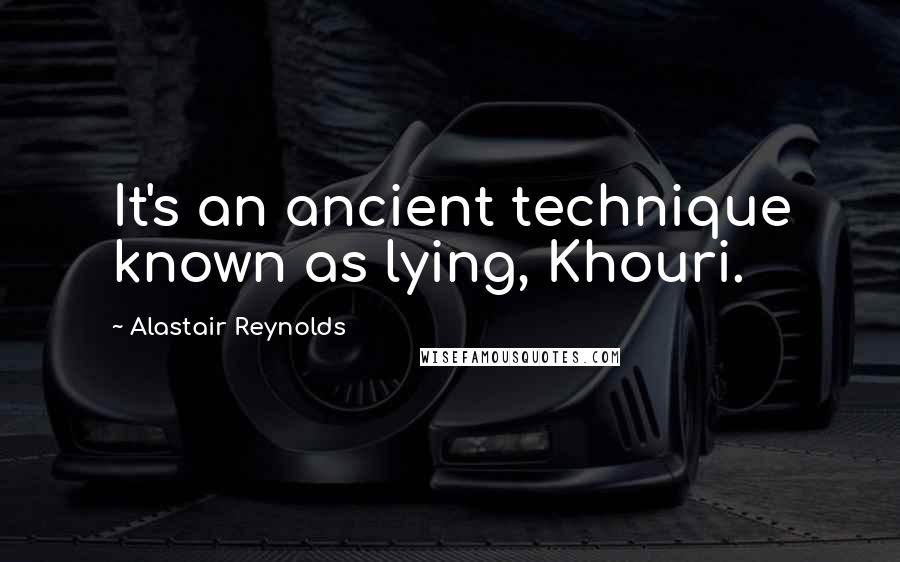 Alastair Reynolds quotes: It's an ancient technique known as lying, Khouri.