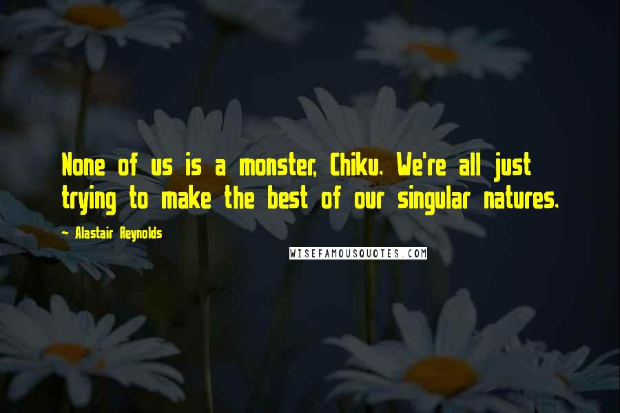 Alastair Reynolds quotes: None of us is a monster, Chiku. We're all just trying to make the best of our singular natures.