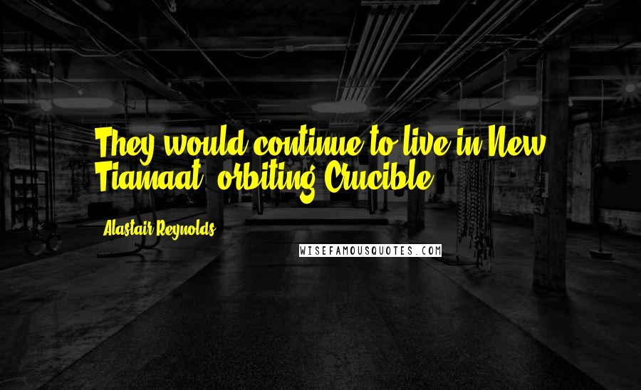 Alastair Reynolds quotes: They would continue to live in New Tiamaat, orbiting Crucible.