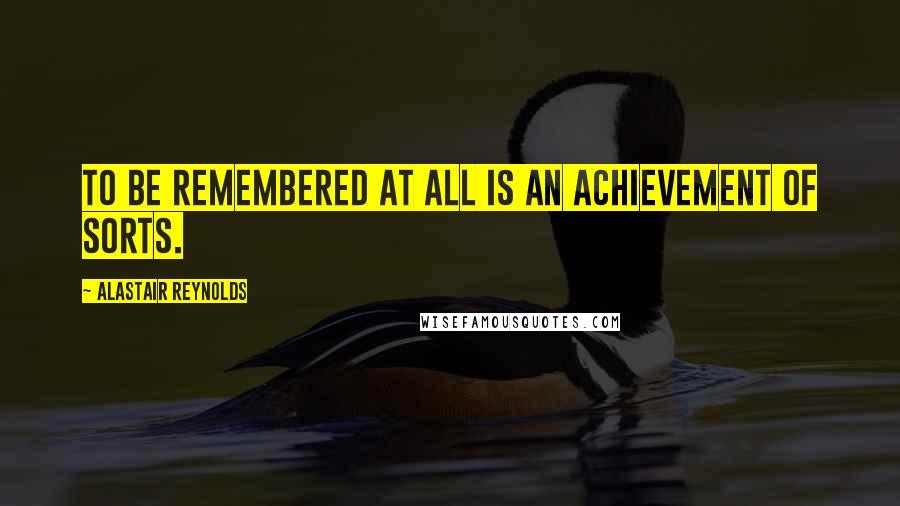 Alastair Reynolds quotes: To be remembered at all is an achievement of sorts.