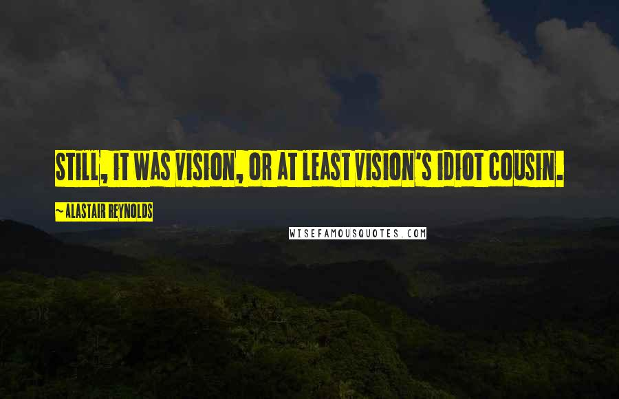 Alastair Reynolds quotes: Still, it was vision, or at least vision's idiot cousin.