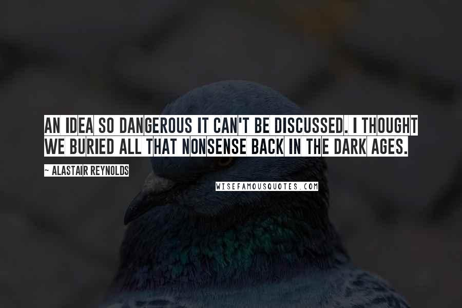 Alastair Reynolds quotes: An idea so dangerous it can't be discussed. I thought we buried all that nonsense back in the Dark Ages.