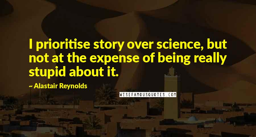 Alastair Reynolds quotes: I prioritise story over science, but not at the expense of being really stupid about it.