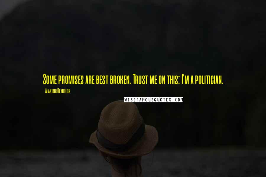 Alastair Reynolds quotes: Some promises are best broken. Trust me on this: I'm a politician.