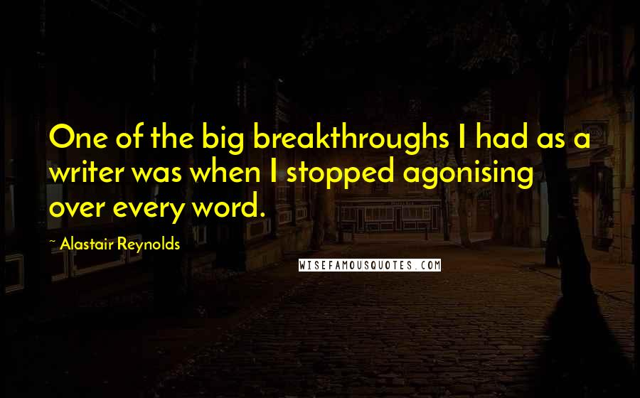 Alastair Reynolds quotes: One of the big breakthroughs I had as a writer was when I stopped agonising over every word.