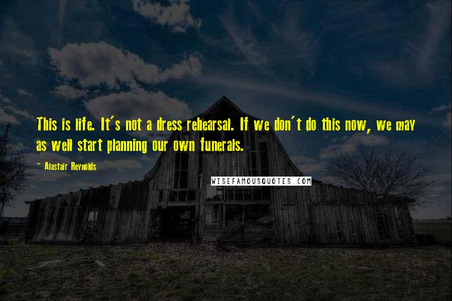 Alastair Reynolds quotes: This is life. It's not a dress rehearsal. If we don't do this now, we may as well start planning our own funerals.