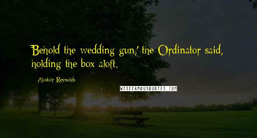 Alastair Reynolds quotes: Behold the wedding gun,' the Ordinator said, holding the box aloft.