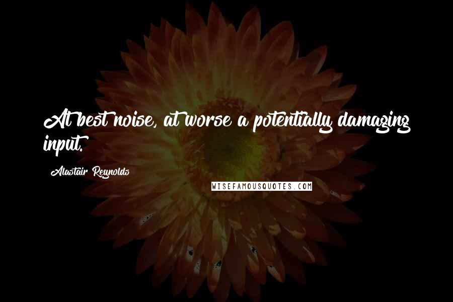 Alastair Reynolds quotes: At best noise, at worse a potentially damaging input.