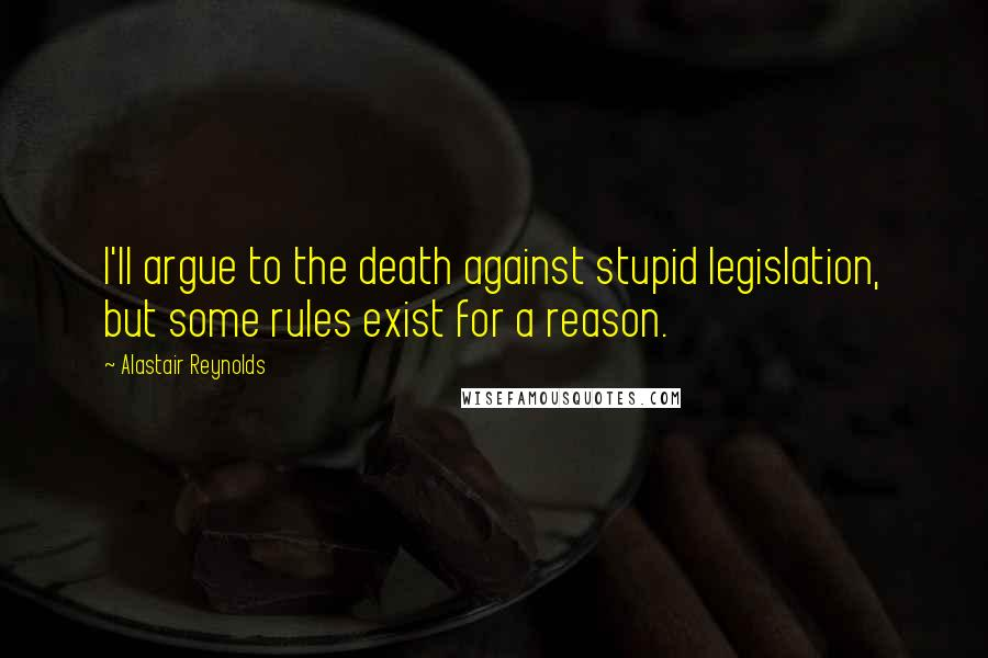 Alastair Reynolds quotes: I'll argue to the death against stupid legislation, but some rules exist for a reason.