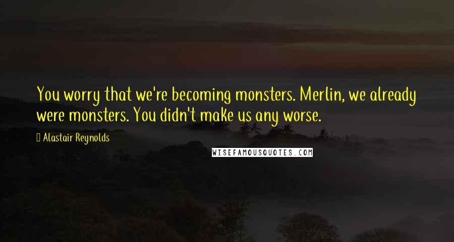 Alastair Reynolds quotes: You worry that we're becoming monsters. Merlin, we already were monsters. You didn't make us any worse.