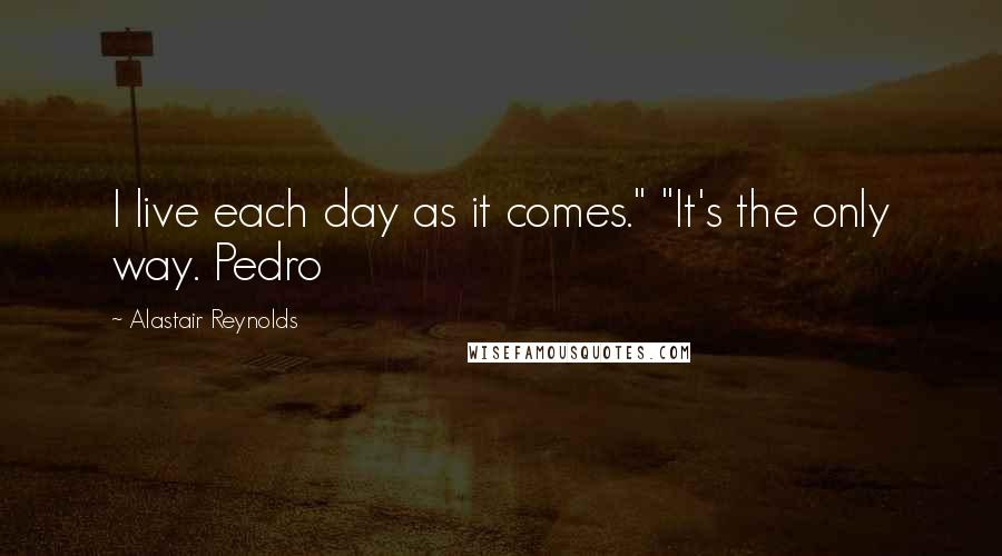 """Alastair Reynolds quotes: I live each day as it comes."""" """"It's the only way. Pedro"""