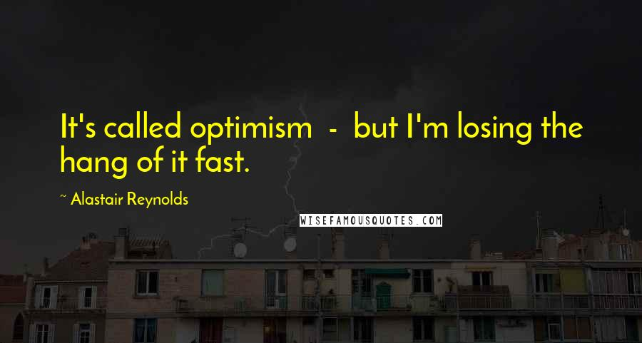 Alastair Reynolds quotes: It's called optimism - but I'm losing the hang of it fast.