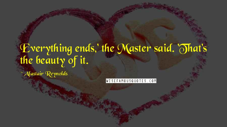 Alastair Reynolds quotes: Everything ends,' the Master said. 'That's the beauty of it.