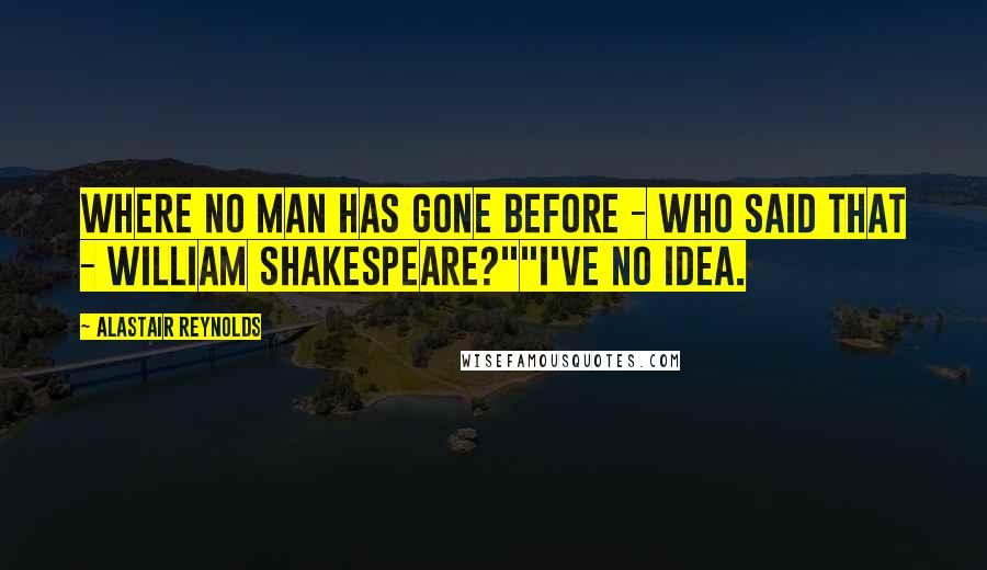 """Alastair Reynolds quotes: Where no man has gone before - who said that - William Shakespeare?""""""""I've no idea."""