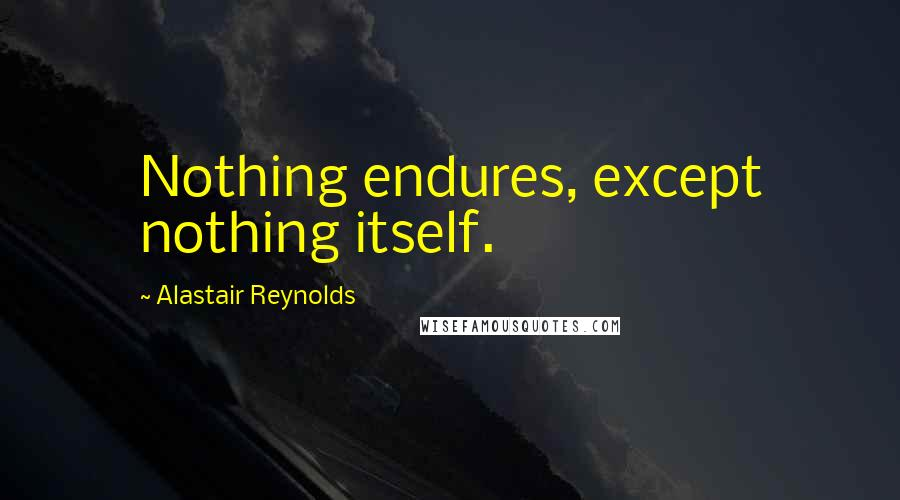 Alastair Reynolds quotes: Nothing endures, except nothing itself.