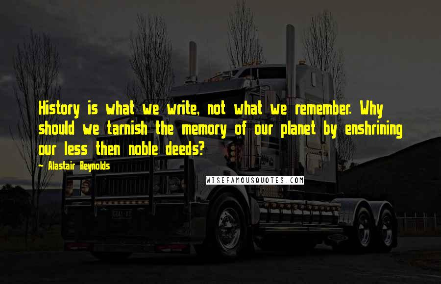 Alastair Reynolds quotes: History is what we write, not what we remember. Why should we tarnish the memory of our planet by enshrining our less then noble deeds?